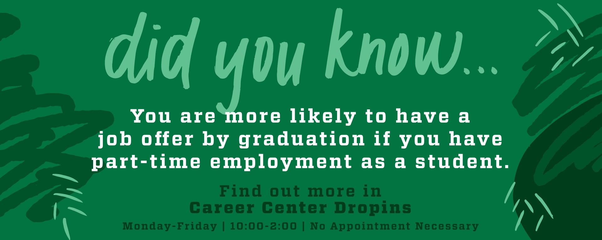 did you know...you are more likely to have a job offer at graduation if you work part-time on campus while you are in school? Come to drop ins a the Career Center Monday thru Friday 10 am - 2 pm