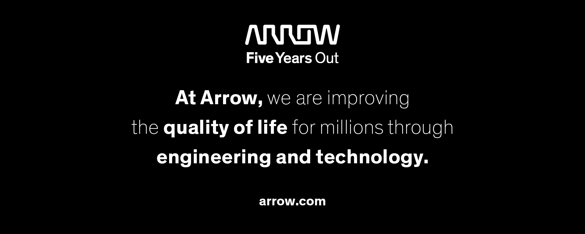 Arrow Five Years Out. At Arrow we are improving the quality of life for millions through engineering and technology. Arrow.com